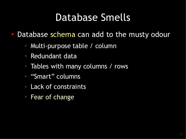 Database Smells●    Database schema can add to the musty odour      ●          Multi-purpose table / column      ●   Redun...