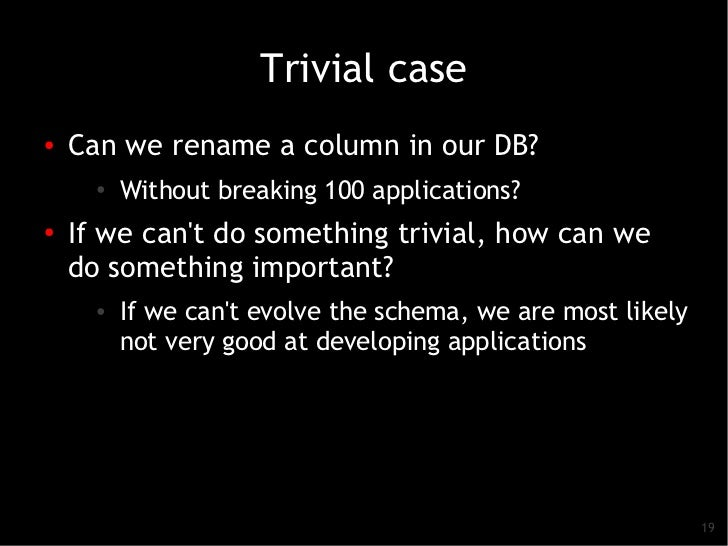 Trivial case●   Can we rename a column in our DB?      ●   Without breaking 100 applications?●    If we cant do something ...