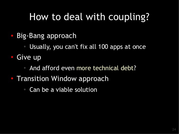 How to deal with coupling?●   Big-Bang approach      ●   Usually, you cant fix all 100 apps at once●    Give up      ●    ...