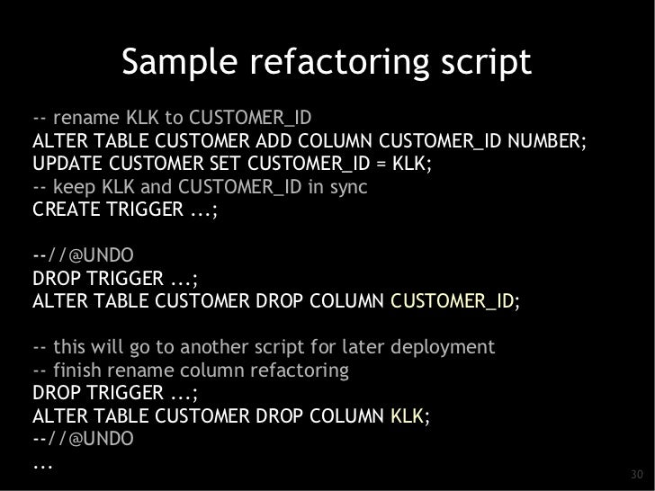 Sample refactoring script-- rename KLK to CUSTOMER_IDALTER TABLE CUSTOMER ADD COLUMN CUSTOMER_ID NUMBER;UPDATE CUSTOMER SE...