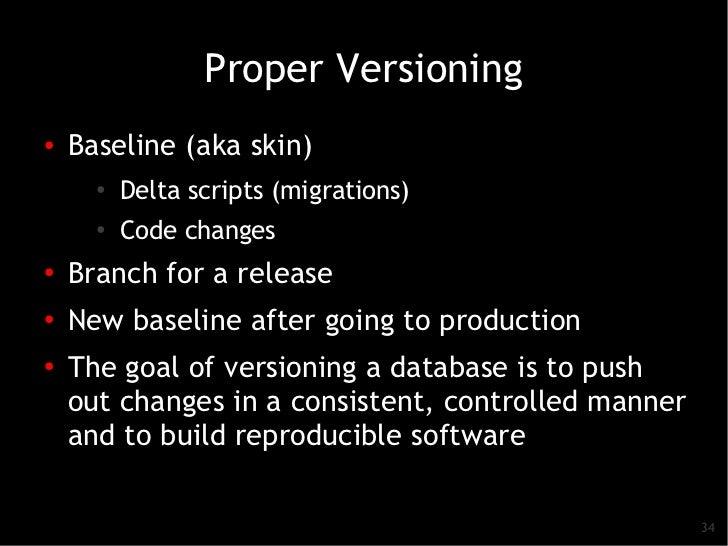 Proper Versioning●   Baseline (aka skin)      ●   Delta scripts (migrations)      ●          Code changes●    Branch for a...