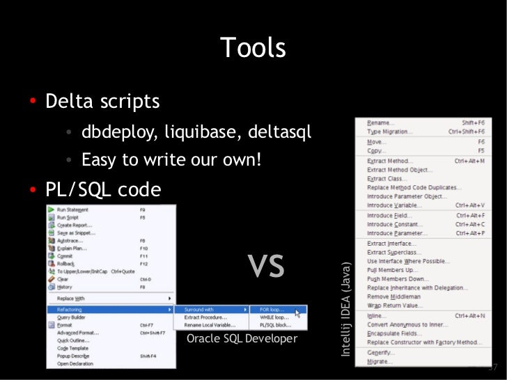 Tools●   Delta scripts      ●          dbdeploy, liquibase, deltasql      ●          Easy to write our own!●   PL/SQL code...