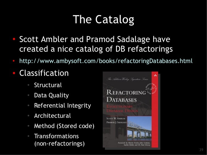 The Catalog●   Scott Ambler and Pramod Sadalage have    created a nice catalog of DB refactorings●   http://www.ambysoft.c...