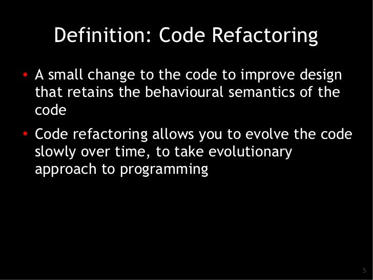Definition: Code Refactoring●   A small change to the code to improve design    that retains the behavioural semantics of ...