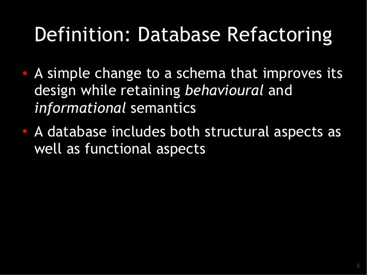 Definition: Database Refactoring●   A simple change to a schema that improves its    design while retaining behavioural an...