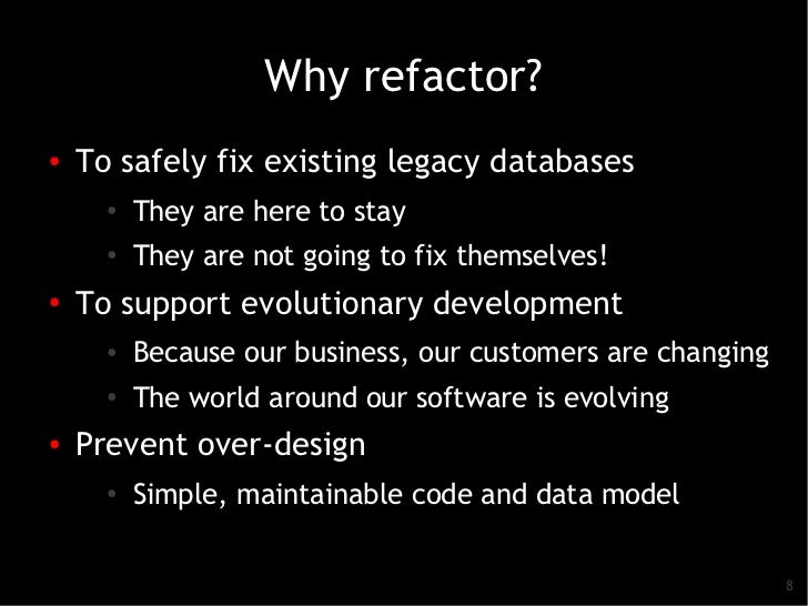 Why refactor?●   To safely fix existing legacy databases      ●   They are here to stay      ●          They are not going...