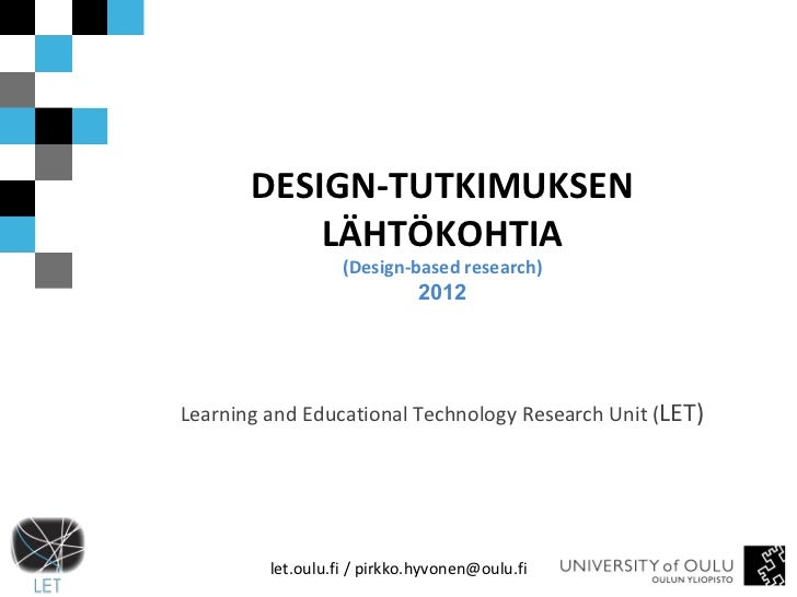 DESIGN-TUTKIMUKSEN LÄHTÖKOHTIA (Design-based research) 2012 Learning and Educational Technology Research Unit ( LET) let.o...