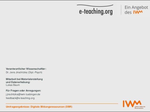 Umfrageergebnisse: Digitale Bildungsressourcen (DBR) Verantwortlicher Wissenschaftler: Dr. Jens Jirschitzka (Dipl.-Psych) ...