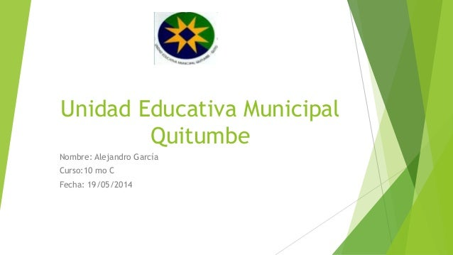 Unidad Educativa Municipal Quitumbe Nombre: Alejandro García Curso:10 mo C Fecha: 19/05/2014