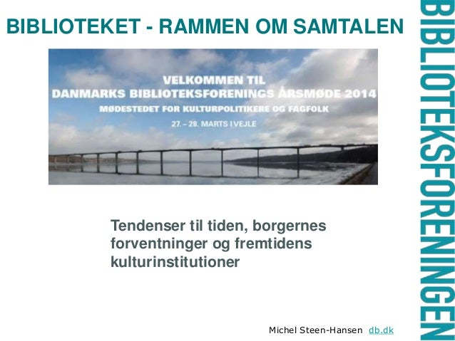 BIBLIOTEKET - RAMMEN OM SAMTALEN Tendenser til tiden, borgernes forventninger og fremtidens kulturinstitutioner Michel Ste...