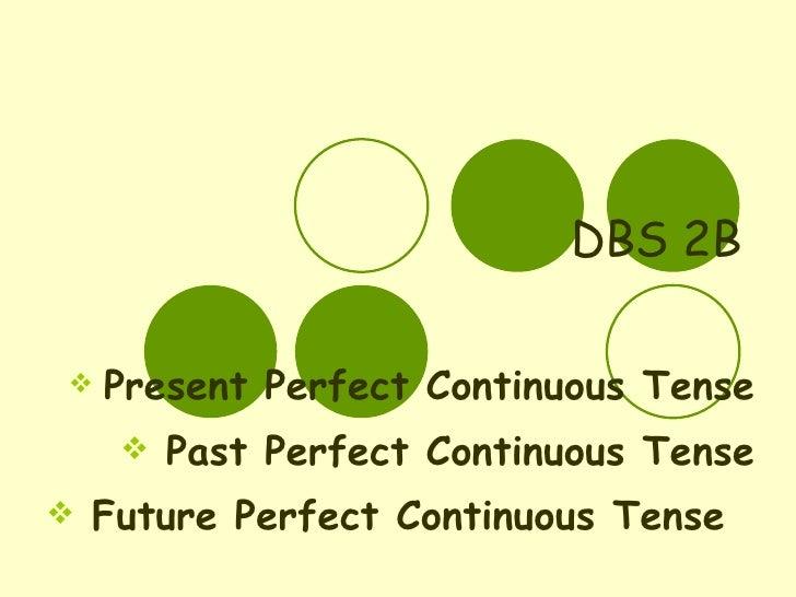 DBS 2B <ul><li>Present Perfect Continuous Tense </li></ul><ul><li>Past Perfect Continuous Tense </li></ul><ul><li>Future P...