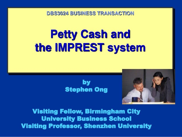 Petty Cash and the IMPREST system DBS3024 BUSINESS TRANSACTION by Stephen Ong Visiting Fellow, Birmingham City University ...