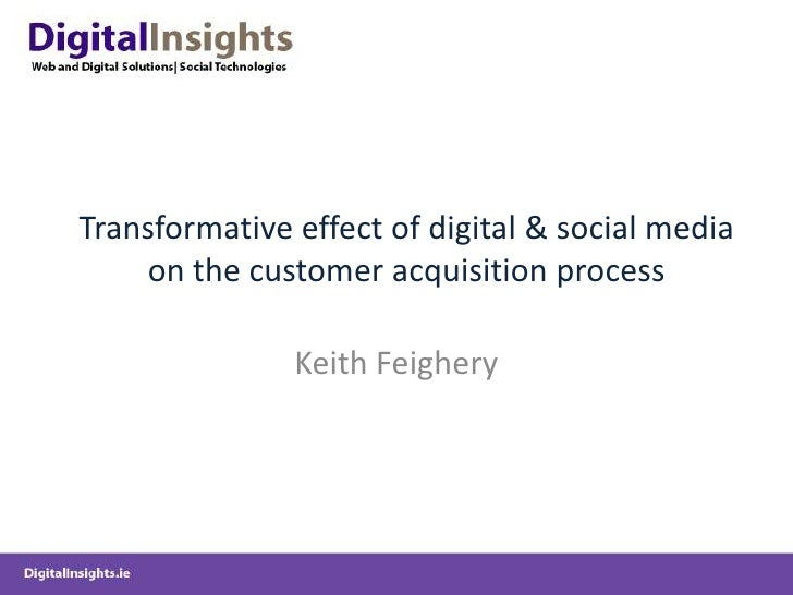 Transformative effect of digital & social media on the customer acquisition process<br />Keith Feighery<br />