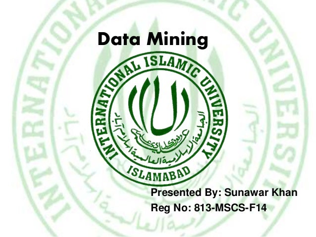 Data Mining Presented By: Sunawar Khan Reg No: 813-MSCS-F14