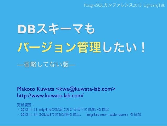PostgreSQLカンファレンス2013 LightningTalk  DBスキーマも バージョン管理したい! —省略してない版—  Makoto Kuwata <kwa@kuwata-lab.com> http://www.kuwata-l...