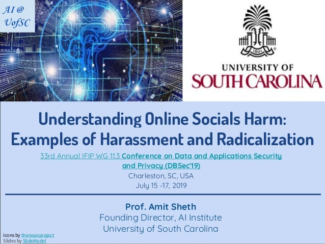 Understanding Online Socials Harm: Examples of Harassment and Radicalization Prof. Amit Sheth Founding Director, AI Instit...
