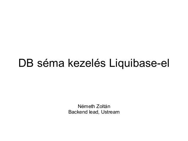 DB séma kezelés Liquibase-el  Németh Zoltán Backend lead, Ustream