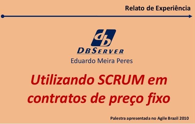 Utilizando SCRUM em  contratos de preço fixo  Eduardo Meira Peres  Relato de Experiência  Palestra apresentada no Agile Br...
