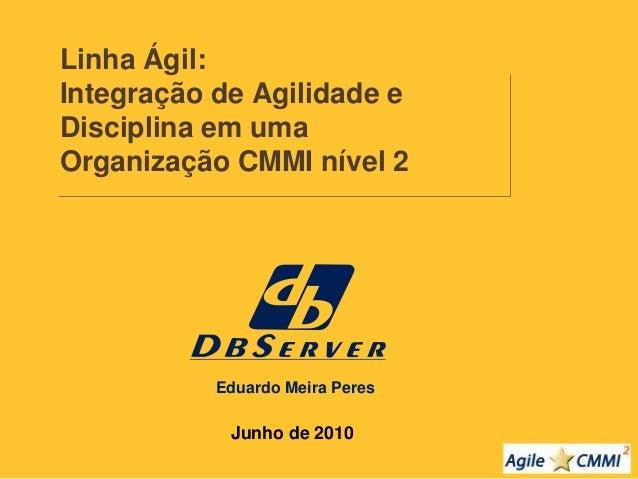 Linha Ágil:  Integração de Agilidade e  Disciplina em uma  Organização CMMI nível 2  Junho de 2010  Eduardo Meira Peres