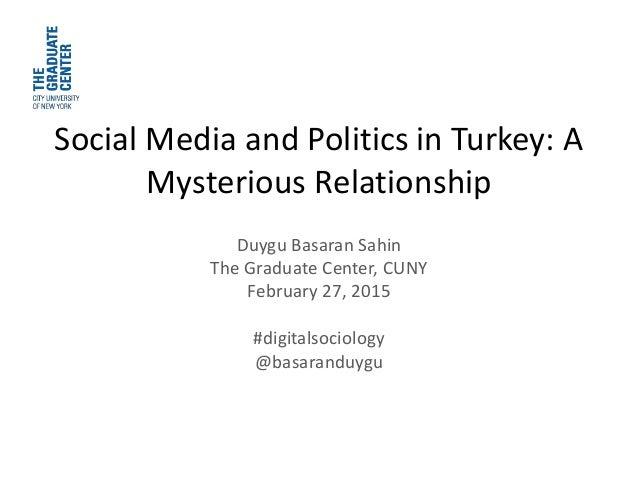 Social Media and Politics in Turkey: A Mysterious Relationship Duygu Basaran Sahin The Graduate Center, CUNY February 27, ...