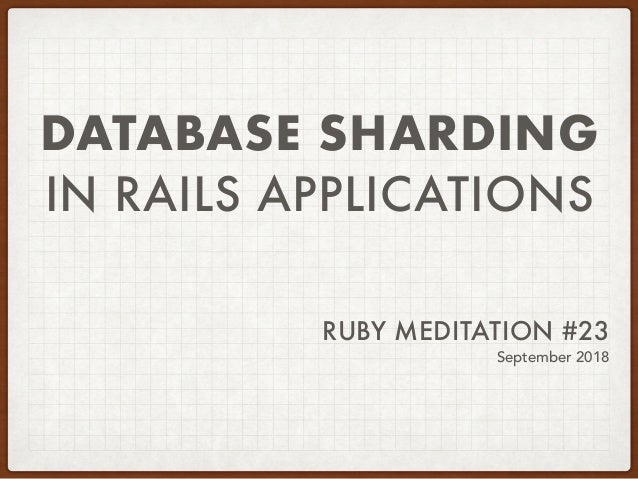 DATABASE SHARDING IN RAILS APPLICATIONS RUBY MEDITATION #23 September 2018