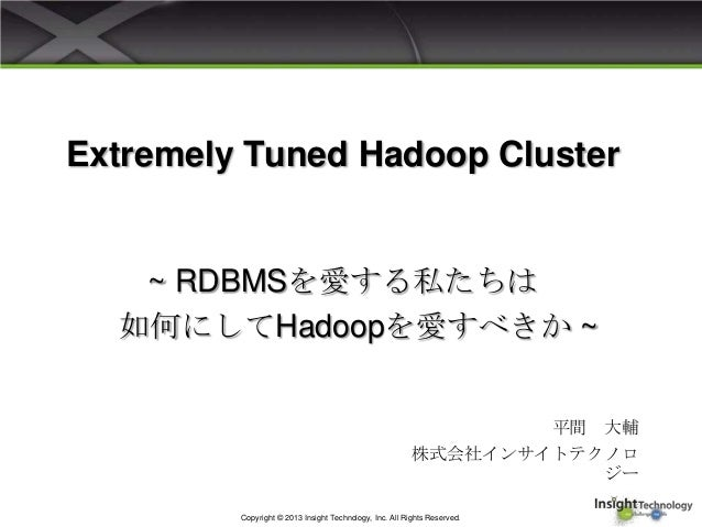 Extremely Tuned Hadoop Cluster平間 大輔株式会社インサイトテクノロジーCopyright © 2013 Insight Technology, Inc. All Rights Reserved.~ RDBMSを愛す...