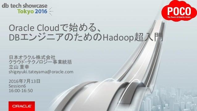 Oracle Cloudで始める、 DBエンジニアのためのHadoop超入門 日本オラクル株式会社 クラウド・テクノロジー事業統括 立山 重幸 shigeyuki.tateyama@oracle.com 2016年7月13日 Session6 ...