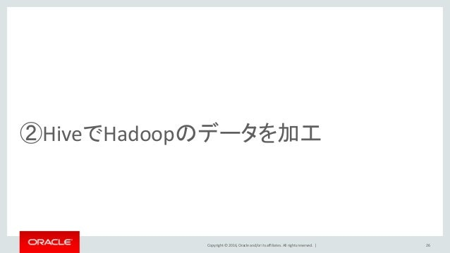 Copyright © 2016, Oracle and/or its affiliates. All rights reserved.   26 ②HiveでHadoopのデータを加工
