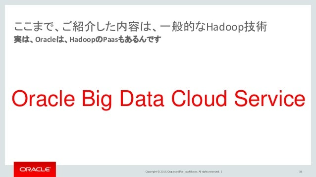 Copyright © 2016, Oracle and/or its affiliates. All rights reserved.   ここまで、ご紹介した内容は、一般的なHadoop技術 実は、Oracleは、HadoopのPaasもあ...