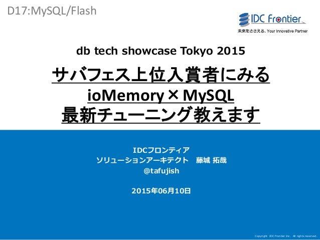 Copyright IDC Frontier Inc. All rights reserved. 1 db tech showcase Tokyo 2015 サバフェス上位入賞者にみる ioMemory×MySQL 最新チューニング教えます I...