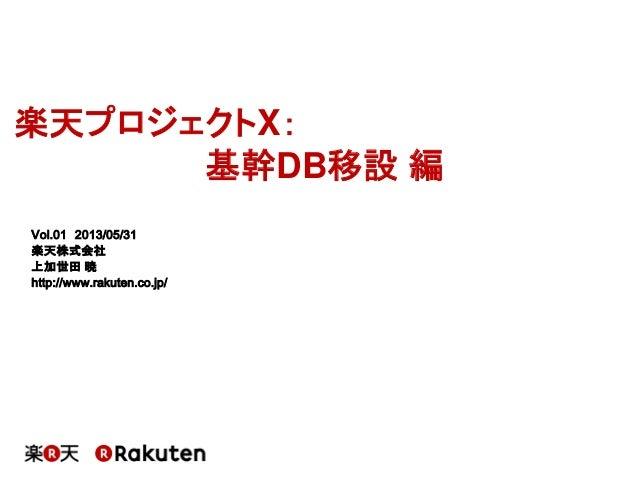 楽天プロジェクトX:基幹DB移設 編Vol.01 2013/05/31楽天株式会社上加世田 暁http://www.rakuten.co.jp/