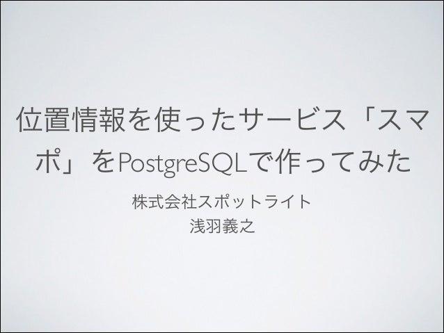 位置情報を使ったサービス「スマ ポ」をPostgreSQLで作ってみた 株式会社スポットライト  浅羽義之