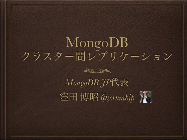 MongoDB クラスター間レプリケーション MongoDB JP代表 窪田 博昭 @crumbjp