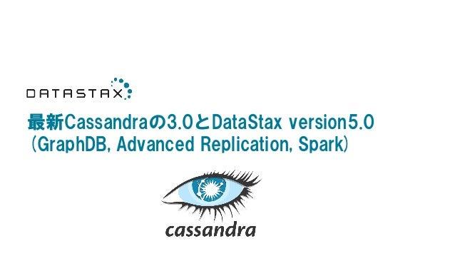 最新Cassandraの3.0とDataStax version5.0 (GraphDB, Advanced Replication, Spark)