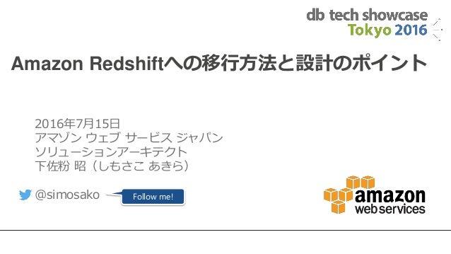 1 Amazon Redshiftへの移行方法と設計のポイント 2016年7月15日 アマゾン ウェブ サービス ジャパン ソリューションアーキテクト 下佐粉 昭(しもさこ あきら) @simosako Follow me!