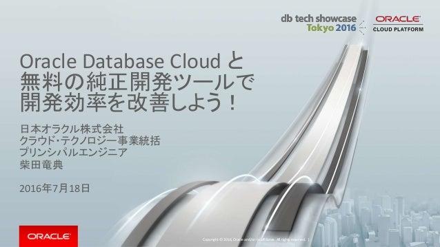 Oracle Database Cloud と 無料の純正開発ツールで 開発効率を改善しよう! 日本オラクル株式会社 クラウド・テクノロジー事業統括 プリンシパルエンジニア 柴田竜典 2016年7月18日 Copyright © 2016, O...