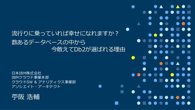 ⽇本IBM株式会社 IBMクラウド事業本部 クラウドSW & アナリティクス事業部 アソシエイト・アーキテクト 苧阪 浩輔 流⾏りに乗っていれば幸せになれますか? 数あるデータベースの中から 今敢えてDb2が選ばれる理由