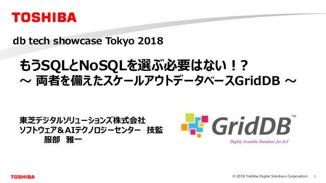 1© 2018 Toshiba Digital Solutions Corporation もうSQLとNoSQLを選ぶ必要はない!? ~ 両者を備えたスケールアウトデータベースGridDB ~ 東芝デジタルソリューションズ株式会社 ソフトウェ...