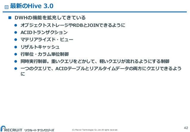 (C) Recruit Technologies Co.,Ltd. All rights reserved. 最新のHive 3.0  DWHの機能を拡充してきている  オブジェクトストレージやRDBとJOINできるように  ACIDトラ...