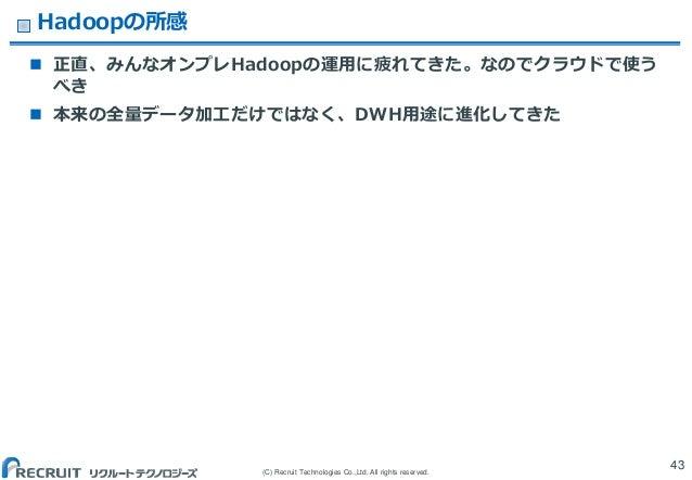 (C) Recruit Technologies Co.,Ltd. All rights reserved. Hadoopの所感  正直、みんなオンプレHadoopの運用に疲れてきた。なのでクラウドで使う べき  本来の全量データ加工だけで...