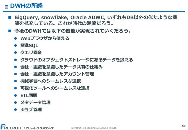 (C) Recruit Technologies Co.,Ltd. All rights reserved. DWHの所感  BigQuery, snowflake, Oracle ADWC, いずれもDB以外の似たような機 能を拡充している...