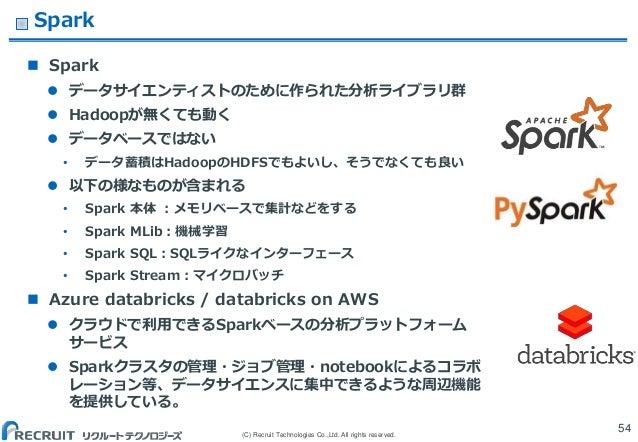 (C) Recruit Technologies Co.,Ltd. All rights reserved. Spark  Spark  データサイエンティストのために作られた分析ライブラリ群  Hadoopが無くても動く  データベー...