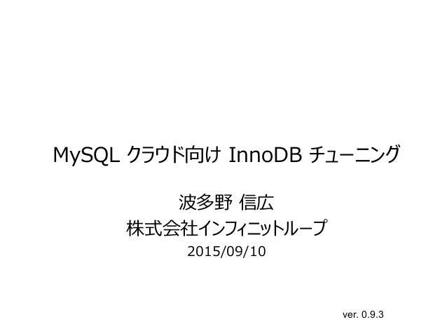 MySQL クラウド向け InnoDB チューニング 波多野 信広 株式会社インフィニットループ 2015/09/10 ver. 0.9.3