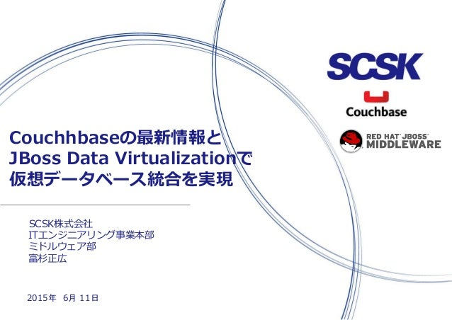 SCSK株式会社 Couchhbaseの最新情報と JBoss Data Virtualizationで 仮想データベース統合を実現 2015年 6月 11日 ITエンジニアリング事業本部 ミドルウェア部 富杉正広