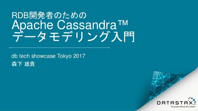RDB開発者のための Apache Cassandra™ データモデリング入門 db tech showcase Tokyo 2017 森下 雄貴