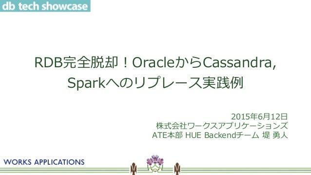 RDB完全脱却!OracleからCassandra, Sparkへのリプレース実践例 2015年6月12日 株式会社ワークスアプリケーションズ ATE本部 HUE Backendチーム 堤 勇人