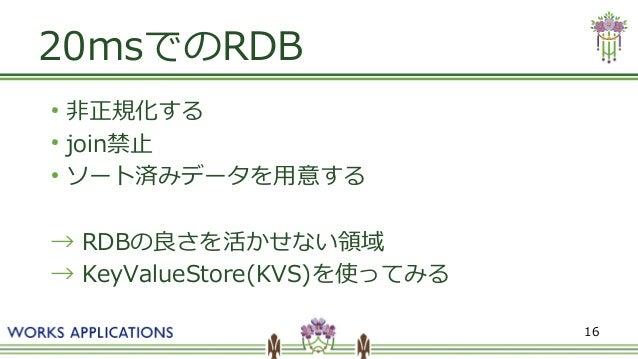 16 20msでのRDB ● 非正規化する ● join禁止 ● ソート済みデータを用意する → RDBの良さを活かせない領域 → KeyValueStore(KVS)を使ってみる