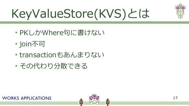 17 KeyValueStore(KVS)とは ● PKしかWhere句に書けない ● join不可 ● transactionもあんまりない ● その代わり分散できる
