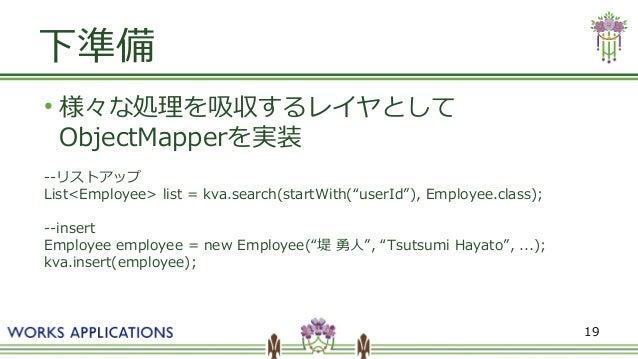 """19 下準備 ● 様々な処理を吸収するレイヤとして ObjectMapperを実装 --リストアップ List<Employee> list = kva.search(startWith(""""userId""""), Employee.class); ..."""