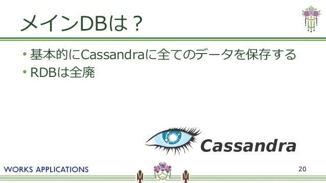 20 メインDBは? ● 基本的にCassandraに全てのデータを保存する ● RDBは全廃